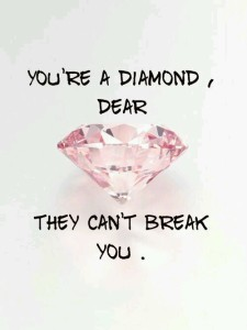 You are a Diamond, Dear, they can't break you